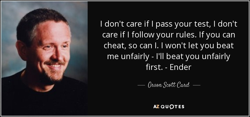 I don't care if I pass your test, I don't care if I follow your rules. If you can cheat, so can I. I won't let you beat me unfairly - I'll beat you unfairly first. - Ender - Orson Scott Card