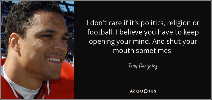 I don't care if it's politics, religion or football. I believe you have to keep opening your mind. And shut your mouth sometimes! - Tony Gonzalez