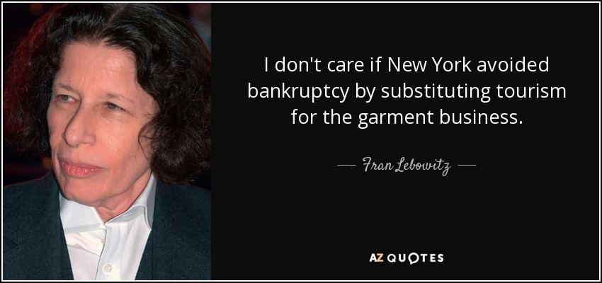 I don't care if New York avoided bankruptcy by substituting tourism for the garment business. - Fran Lebowitz