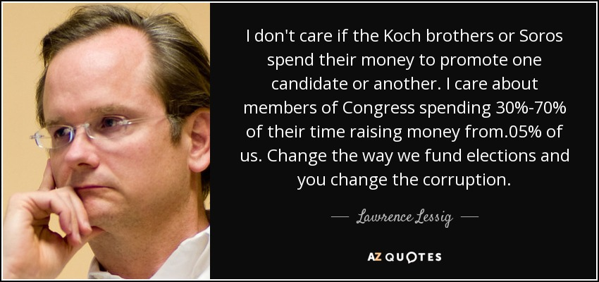 I don't care if the Koch brothers or Soros spend their money to promote one candidate or another. I care about members of Congress spending 30%-70% of their time raising money from .05% of us. Change the way we fund elections and you change the corruption. - Lawrence Lessig