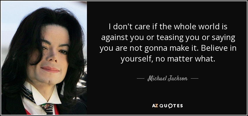 I don't care if the whole world is against you or teasing you or saying you are not gonna make it. Believe in yourself, no matter what. - Michael Jackson