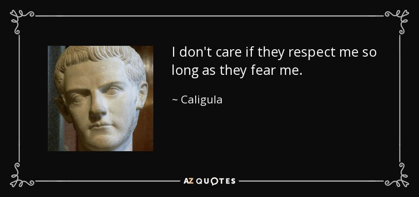 I don't care if they respect me so long as they fear me. - Caligula