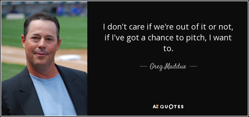 I don't care if we're out of it or not, if I've got a chance to pitch, I want to. - Greg Maddux