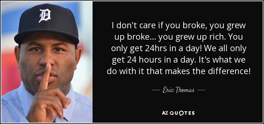 I don't care if you broke, you grew up broke... you grew up rich. You only get 24hrs in a day! We all only get 24 hours in a day. It's what we do with it that makes the difference! - Eric Thomas