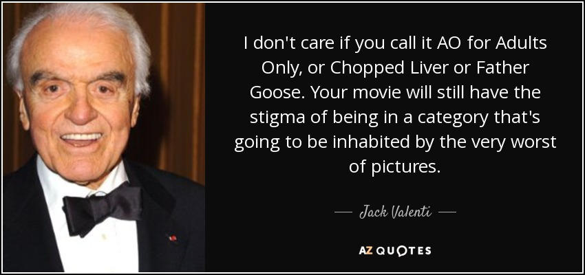 I don't care if you call it AO for Adults Only, or Chopped Liver or Father Goose. Your movie will still have the stigma of being in a category that's going to be inhabited by the very worst of pictures. - Jack Valenti