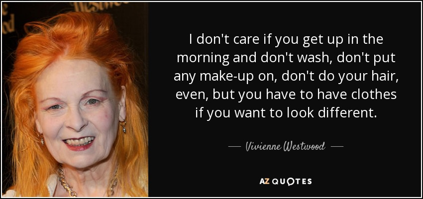 I don't care if you get up in the morning and don't wash, don't put any make-up on, don't do your hair, even, but you have to have clothes if you want to look different. - Vivienne Westwood