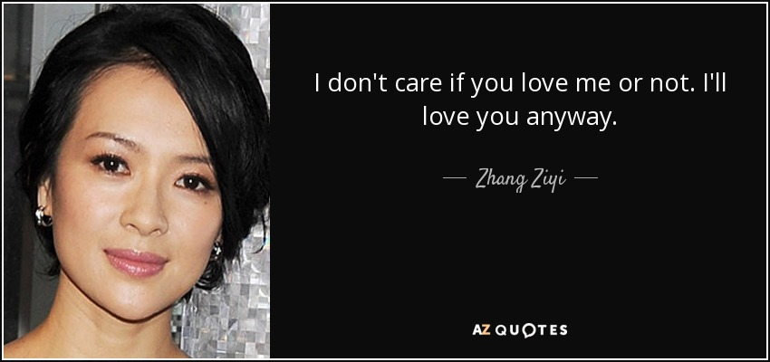 Zhang Ziyi Quote I Dont Care If You Love Me Or Not Ill