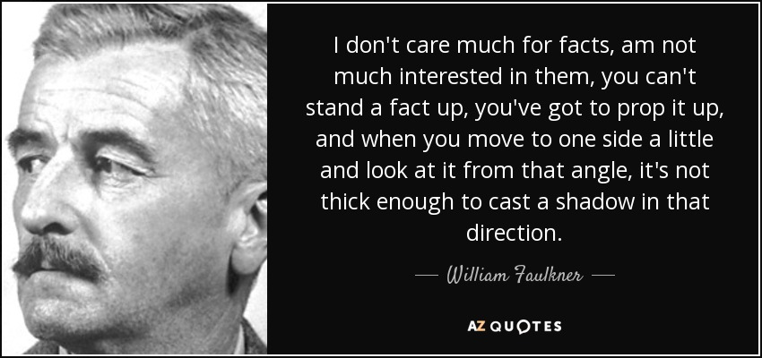 I don't care much for facts, am not much interested in them, you can't stand a fact up, you've got to prop it up, and when you move to one side a little and look at it from that angle, it's not thick enough to cast a shadow in that direction. - William Faulkner