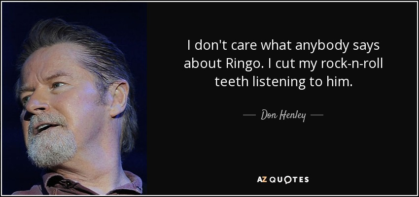 I don't care what anybody says about Ringo. I cut my rock-n-roll teeth listening to him. - Don Henley
