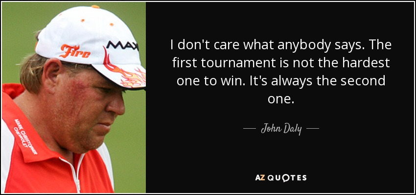 I don't care what anybody says. The first tournament is not the hardest one to win. It's always the second one. - John Daly