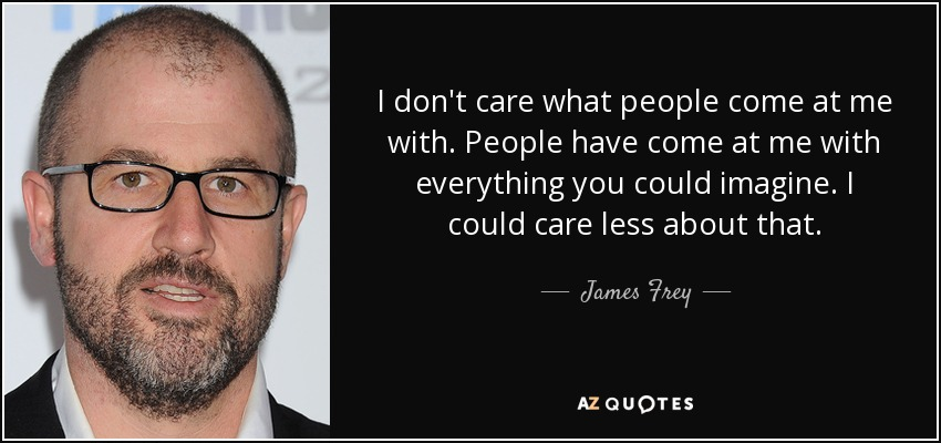 I don't care what people come at me with. People have come at me with everything you could imagine. I could care less about that. - James Frey