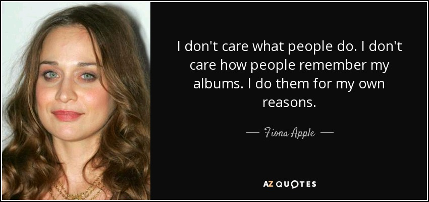 I don't care what people do. I don't care how people remember my albums. I do them for my own reasons. - Fiona Apple
