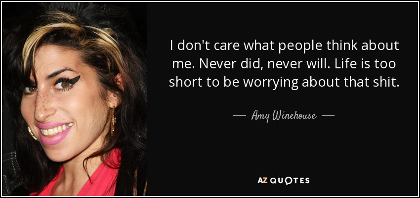 I don't care what people think about me. Never did, never will. Life is too short to be worrying about that shit. - Amy Winehouse