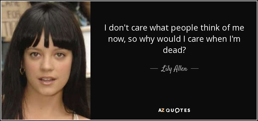 I don't care what people think of me now, so why would I care when I'm dead? - Lily Allen