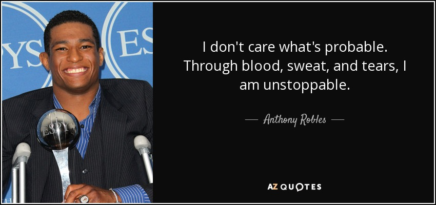 I don't care what's probable. Through blood, sweat, and tears, I am unstoppable. - Anthony Robles