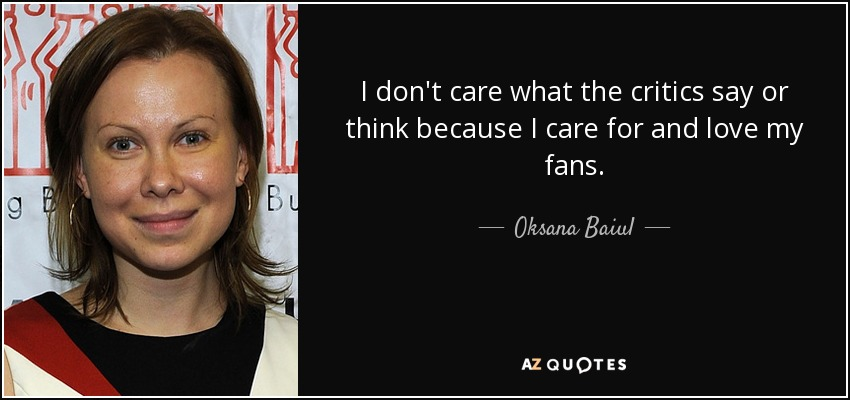 I don't care what the critics say or think because I care for and love my fans. - Oksana Baiul