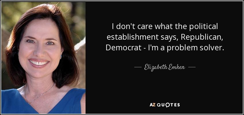 I don't care what the political establishment says, Republican, Democrat - I'm a problem solver. - Elizabeth Emken