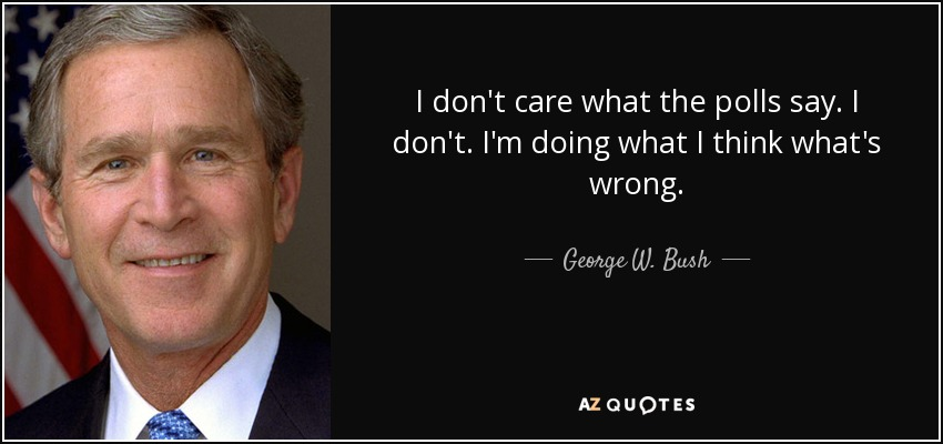 I don't care what the polls say. I don't. I'm doing what I think what's wrong. - George W. Bush