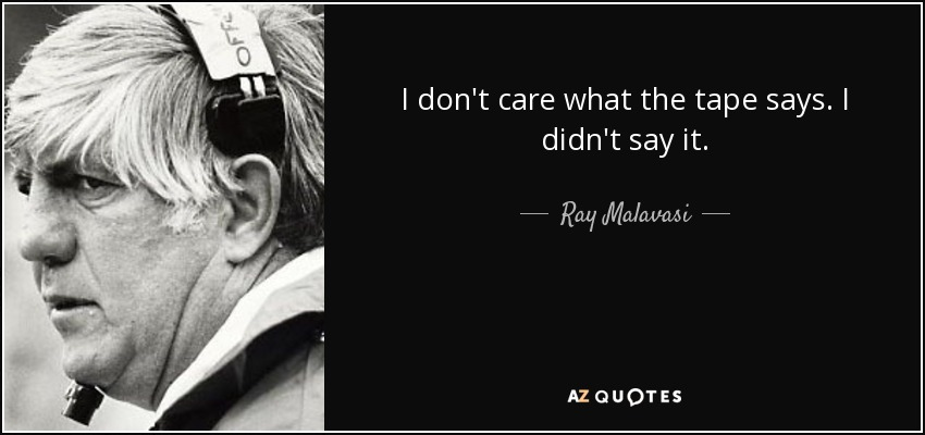 I don't care what the tape says. I didn't say it. - Ray Malavasi