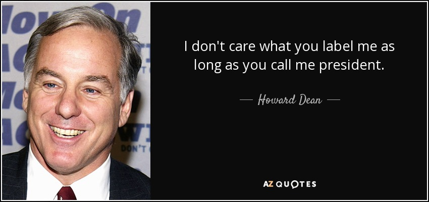 I don't care what you label me as long as you call me president. - Howard Dean