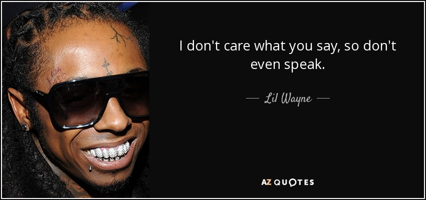 I don't care what you say, so don't even speak. - Lil Wayne