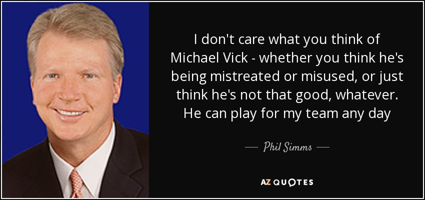 I don't care what you think of Michael Vick - whether you think he's being mistreated or misused, or just think he's not that good, whatever. He can play for my team any day - Phil Simms