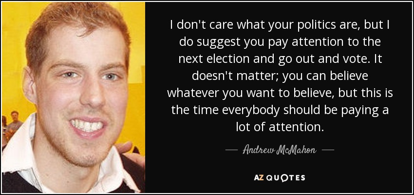 I don't care what your politics are, but I do suggest you pay attention to the next election and go out and vote. It doesn't matter; you can believe whatever you want to believe, but this is the time everybody should be paying a lot of attention. - Andrew McMahon