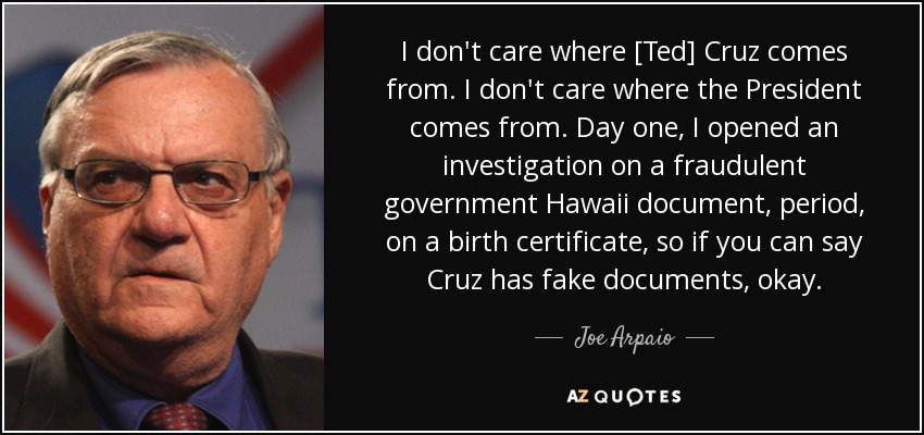 I don't care where [Ted] Cruz comes from. I don't care where the President comes from. Day one, I opened an investigation on a fraudulent government Hawaii document, period, on a birth certificate, so if you can say Cruz has fake documents, okay. - Joe Arpaio