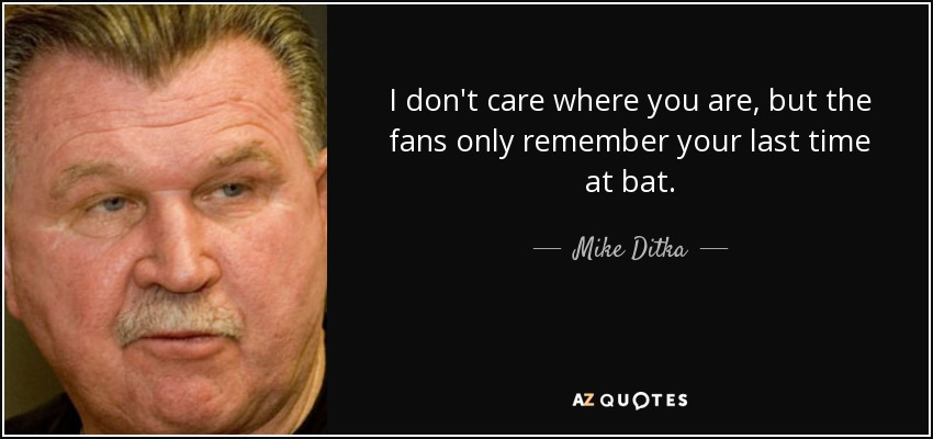 I don't care where you are, but the fans only remember your last time at bat. - Mike Ditka