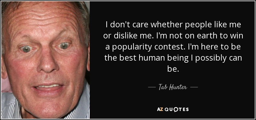 I don't care whether people like me or dislike me. I'm not on earth to win a popularity contest. I'm here to be the best human being I possibly can be. - Tab Hunter