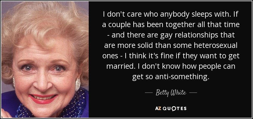 I don't care who anybody sleeps with. If a couple has been together all that time - and there are gay relationships that are more solid than some heterosexual ones - I think it's fine if they want to get married. I don't know how people can get so anti-something. - Betty White