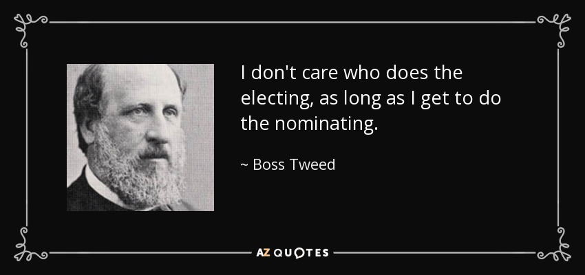 I don't care who does the electing, as long as I get to do the nominating. - Boss Tweed