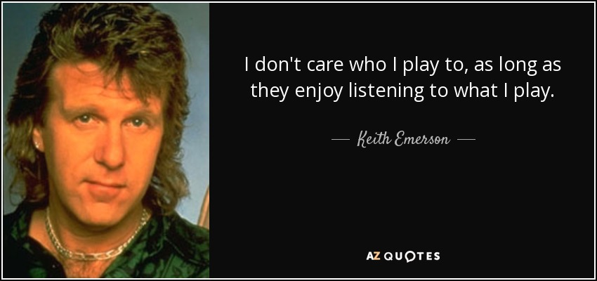 I don't care who I play to, as long as they enjoy listening to what I play. - Keith Emerson