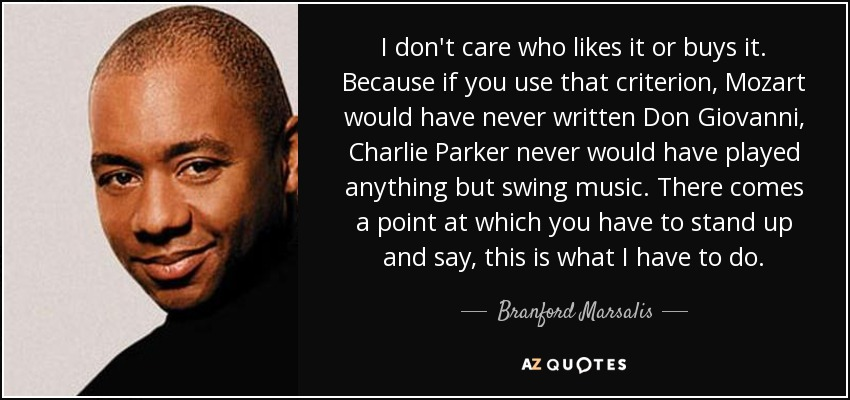 I don't care who likes it or buys it. Because if you use that criterion, Mozart would have never written Don Giovanni, Charlie Parker never would have played anything but swing music. There comes a point at which you have to stand up and say, this is what I have to do. - Branford Marsalis
