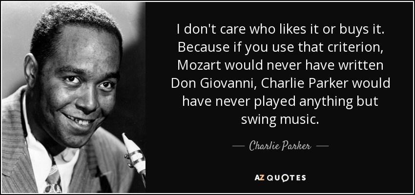 I don't care who likes it or buys it. Because if you use that criterion, Mozart would never have written Don Giovanni, Charlie Parker would have never played anything but swing music. - Charlie Parker