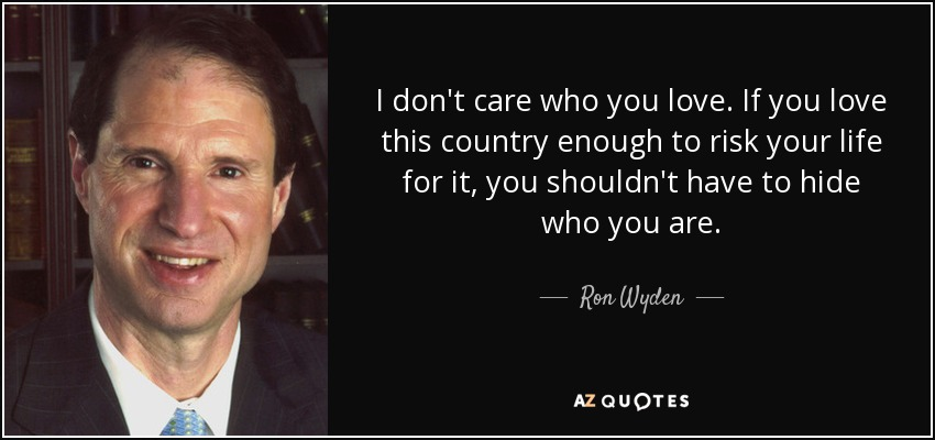 I don't care who you love. If you love this country enough to risk your life for it, you shouldn't have to hide who you are. - Ron Wyden