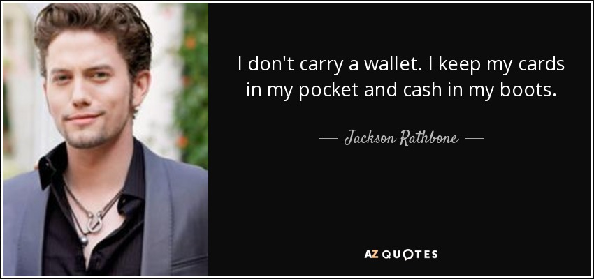 I don't carry a wallet. I keep my cards in my pocket and cash in my boots. - Jackson Rathbone