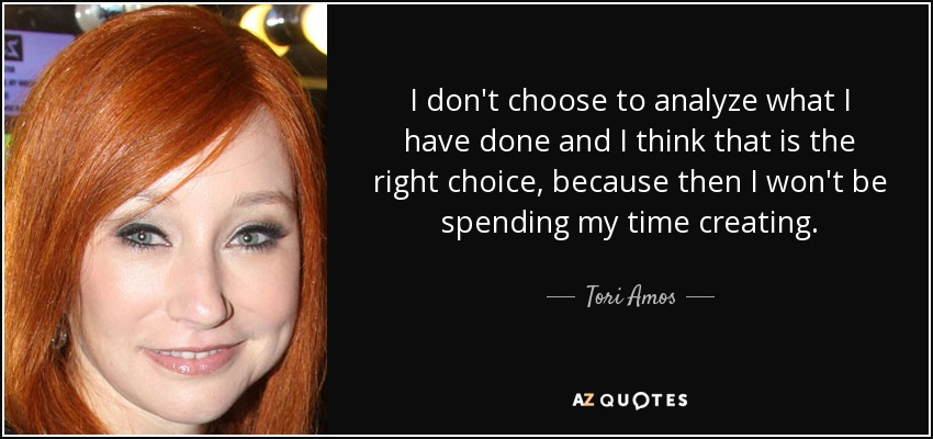 I don't choose to analyze what I have done and I think that is the right choice, because then I won't be spending my time creating. - Tori Amos