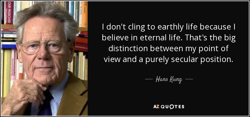 I don't cling to earthly life because I believe in eternal life. That's the big distinction between my point of view and a purely secular position. - Hans Kung