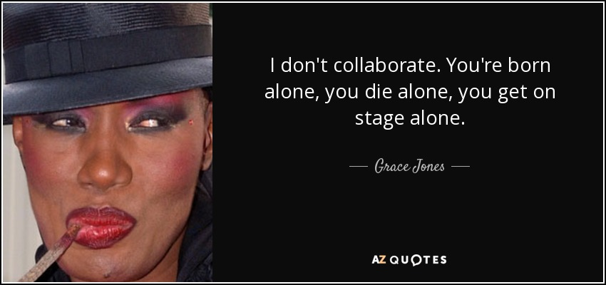 Grace Jones Quote I Dont Collaborate Youre Born Alone You Die