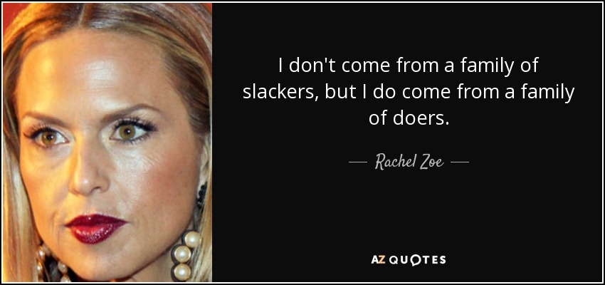I don't come from a family of slackers, but I do come from a family of doers. - Rachel Zoe