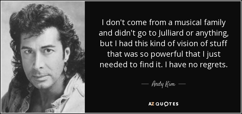 I don't come from a musical family and didn't go to Julliard or anything, but I had this kind of vision of stuff that was so powerful that I just needed to find it. I have no regrets. - Andy Kim