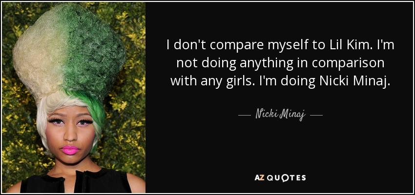I don't compare myself to Lil Kim. I'm not doing anything in comparison with any girls. I'm doing Nicki Minaj. - Nicki Minaj