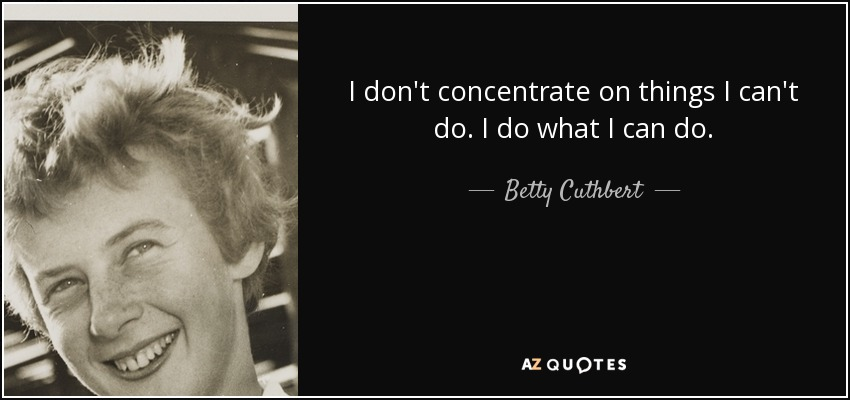 I don't concentrate on things I can't do. I do what I can do. - Betty Cuthbert