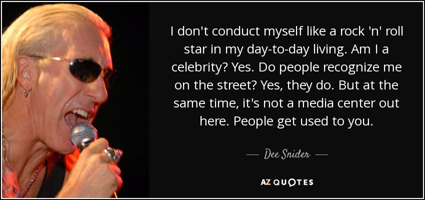 I don't conduct myself like a rock 'n' roll star in my day-to-day living. Am I a celebrity? Yes. Do people recognize me on the street? Yes, they do. But at the same time, it's not a media center out here. People get used to you. - Dee Snider