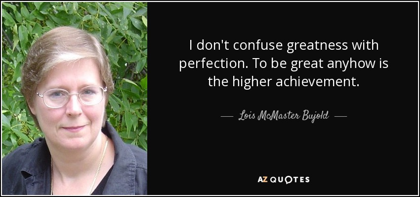 I don't confuse greatness with perfection. To be great anyhow is…the higher achievement. - Lois McMaster Bujold
