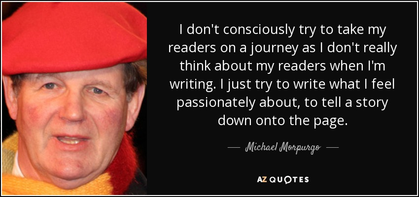 I don't consciously try to take my readers on a journey as I don't really think about my readers when I'm writing. I just try to write what I feel passionately about, to tell a story down onto the page. - Michael Morpurgo
