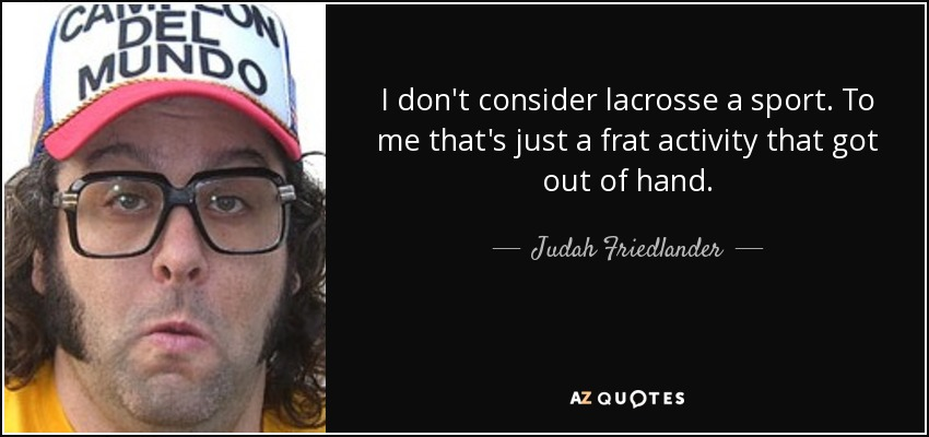 I don't consider lacrosse a sport. To me that's just a frat activity that got out of hand. - Judah Friedlander