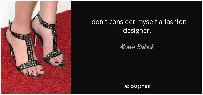 I don't consider myself a fashion designer. - Manolo Blahnik