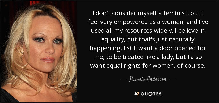 I don't consider myself a feminist, but I feel very empowered as a woman, and I've used all my resources widely. I believe in equality, but that's just naturally happening. I still want a door opened for me, to be treated like a lady, but I also want equal rights for women, of course. - Pamela Anderson